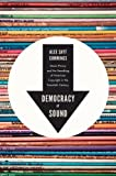 Alex Sayf Cummings Democracy of Sound: Music Piracy and the Remaking of American Copyright in the Twentieth Century