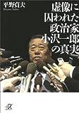 虚像に囚われた政治家 小沢一郎の真実 虚像に囚われた政治家 小沢一郎の真実 (講談社+α文庫)