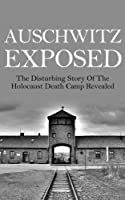 Auschwitz Exposed: The Disturbing Story of the Holocaust Death Camp Revealed (Auschwitz, Auschwitz Escape, Auschwitz Book, Auschwitz A New History, Auschwitz ... Auschwitz Volunteer) (English Edition)