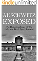 Auschwitz Exposed: The Disturbing Story of the Holocaust Death Camp Revealed (Auschwitz, Auschwitz Escape, Auschwitz Book, Auschwitz A New History, Auschwitz and After, Auschwitz Volunteer)
