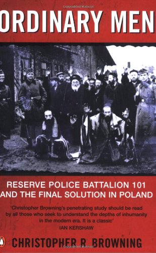 Ordinary Men: Reserve Police Battalion 11 and the Final Solution in Poland: Reserve Police Battalion 101 and the Final Solution in Poland