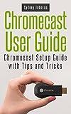 Chromecast User Guide: Chromecast Setup Guide with Tips and Tricks