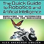 The Quick Guide to Robotics and Artificial Intelligence: Surviving the Automation Revolution for Beginners Hörbuch von Alex Nkenchor Uwajeh Gesprochen von: Randal Schaffer