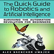 The Quick Guide to Robotics and Artificial Intelligence: Surviving the Automation Revolution for Beginners Audiobook by Alex Nkenchor Uwajeh Narrated by Randal Schaffer