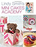 Lindy Smith Lindy Smith's Mini Cakes Academy: Step-by-step expert cake decorating techniques for over 30 mini cake designs