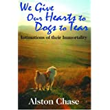 We Give Our Hearts to Dogs to Tear: Intimations of their Immortality ~ Alston Chase