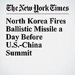 North Korea Fires Ballistic Missile a Day Before U.S.-China Summit   Choe Sang Hun
