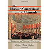 The Missouri Compromise and Its Aftermath: Slavery and the Meaning of America ~ Robert Pierce Forbes