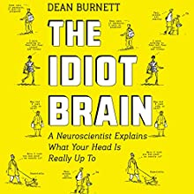 The Idiot Brain: A Neuroscientist Explains What Your Head Is Really up To Audiobook by Dean Burnett Narrated by Matt Addis