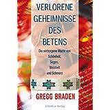 """Verlorene Geheimnisse des Betens: Die verborgene Kraft von Sch�nheit, Segen, Weisheit und Schmerzvon """"Gregg Braden"""""""