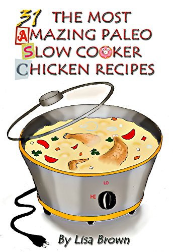 Low Carb Paleo Diet Vol.2: 31 The Most Amazing Low Carb Paleo Slow Cooker Chicken Recipes by Lisa Brown