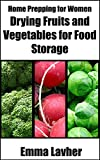 Drying Fruits and Vegetables for Food Storage (Home Prepping for Women Book 1)