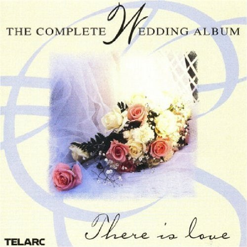 The Complete Wedding Album: There Is Love by Andre Campra, Johann Sebastian Bach, Charles-Marie Widor, Felix [1] Mendelssohn and Jeremiah Clarke