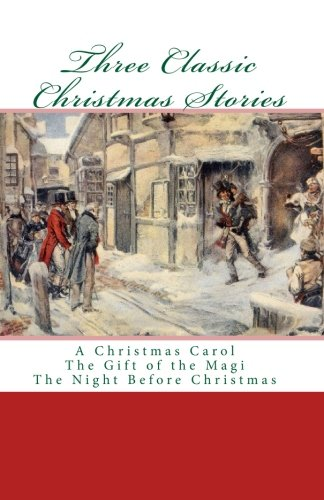 Three Classic Christmas Stories: A Christmas Carol The Gift of the Magi The Night Before Christmas