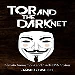 Tor and the Dark Net: Remain Anonymous and Evade NSA Spying | James Smith
