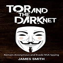 Tor and the Dark Net: Remain Anonymous and Evade NSA Spying Audiobook by James Smith Narrated by John Wray