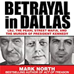 Betrayal in Dallas: LBJ, the Pearl Street Mafia, and the Murder of President Kennedy | Mark North