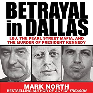 Betrayal in Dallas: LBJ, the Pearl Street Mafia, and the Murder of President Kennedy | [Mark North]