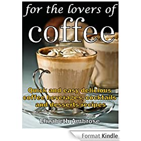 For the lovers of coffee: Quick and easy delicious coffee beverages, cocktails and desserts recipes (English Edition)