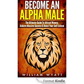 Alpha Male: Stop Being a P#ssy, Become An Alpha Male! - The Ultimate Guide To Attract Women, Achieve Massive Succes In Life & Boost Your Self Confidence ... How to Attract Women) (English Edition)