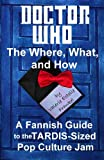 Valerie Estelle Frankel Doctor Who - The What, Where, and How: A Fannish Guide to the TARDIS-Sized Pop Culture Jam