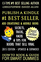 PUBLISH A KINDLE #1 BEST SELLER - ADD CREATESPACE & AUDIBLE BOOKS - SECRETS, TRICKS, HACKS & TIPS FOR BOOKS THAT SELL VIRAL - 2015 EDITION - UPDATED & EXPANDED - HOW TO BOOK & GUIDE FOR SMART DUMMIES