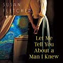 Let Me Tell You About a Man I Knew Audiobook by Susan Fletcher Narrated by Zara Ramm