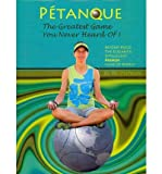 Petanque: The Greatest Game You Never Heard Of: Beyond Bocce, the Elegant & Intelligent French Game of Boules (Paperback) - Common
