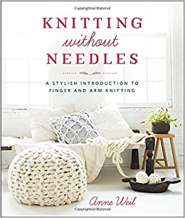 Knitting Without Needles: A Stylish Introduction to Finger and Arm Knitting: ...