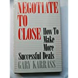 Negotiate to Close: How to Make More Successful Deals ~ Gary Karrass