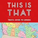 This Is That: Travel Guide to Canada Audiobook by  This is That, Pat Kelly, Chris Kelly, Peter Oldring, Dave Shumka Narrated by Pat Kelly, Chris Kelly, Peter Oldring