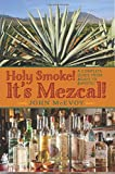 img - for By Mr. John P. McEvoy Holy Smoke! It's Mezcal!: A Complete Guide from Agave to Zapotec (1st Edition) book / textbook / text book