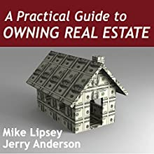 A Practical Guide to Owning Real Estate  by Mike Lipsey, Jerry Anderson Narrated by Mike Lipsey, Jerry Anderson