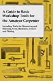 img - for A Guide to Basic Workshop Tools for the Amateur Carpenter - Including Tools for Measuring and Marking, Saws, Hammers, Chisels and Planing book / textbook / text book