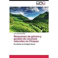 Relaciones de género y gestión de recursos naturales en Chiapas: Un estudio en la Región Sierra