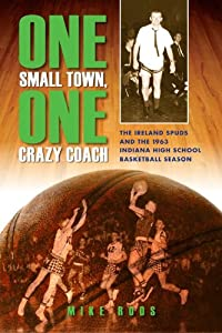 One Small Town, One Crazy Coach: The Ireland Spuds and the 1963 Indiana High School Basketball Season by Mike Roos