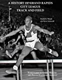 img - for A History of Grand Rapids City League Track and Field book / textbook / text book
