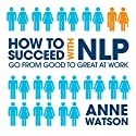 How to Succeed with NLP: Go from Good to Great at Work (       UNABRIDGED) by Anne Watson Narrated by Emma Woolf