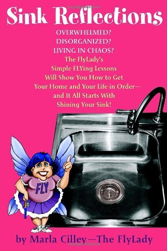 Sink Reflections: Overwhelmed? Disorganized? Living in Chaos? The FlyLady's Simple FLYing Lessons Will Show You How to Get Your Home and Your Life in Order--and It All Starts with Shining Your Sink! PDF
