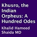 Khusro, the Indian Orpheus: A Hundred Odes (       UNABRIDGED) by Amir Khusro, Khalid Hameed Shaida (translator) Narrated by uncredited