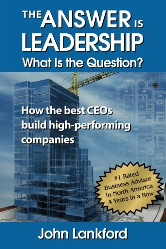 The Answer is Leadership What is the Question?: How the best CEOs build high-performing companies
