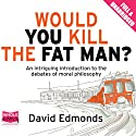 Would You Kill the Fat Man? Audiobook by David Edmonds Narrated by Gareth Armstrong