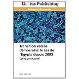 Transition vers la démocratie: le cas de l'Égypte depuis 2005: Echec ou réussite? (French Edition)