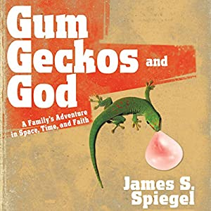 Gum, Geckos, and God: A Family's Adventure in Space, Time, and Faith | [James S. Spiegel]