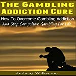 The Gambling Addiction Cure: How to Overcome Gambling Addiction and Stop Compulsive Gambling for Life | Anthony Wilkenson