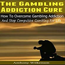The Gambling Addiction Cure: How to Overcome Gambling Addiction and Stop Compulsive Gambling for Life (       UNABRIDGED) by Anthony Wilkenson Narrated by Roland Sickenberger
