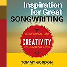 Inspiration for Great Songwriting: For Pop, Rock & Roll, Jazz, Blues, Broadway, and Country Songwriters: A Cheat Sheet Book About Creativity with Form, Lyrics, Music, and More Audiobook by Tommy Gordon Narrated by Dave Garner