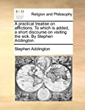 img - for A practical treatise on afflictions. To which is added, a short discourse on visiting the sick. By Stephen Addington. book / textbook / text book
