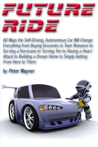 Future Ride: 80 Ways the Self-Driving, Autonomous Car Will Change Everything from Buying Groceries to Teen Romance to Surving a Hurricane to Turning ... Home to Simply Getting From Here to There (Autonomous Car compare prices)