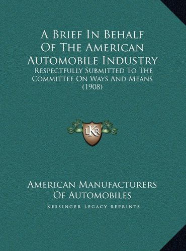 A Brief in Behalf of the American Automobile Industry a Brief in Behalf of the American Automobile Industry: Respectfully Submitted to the Committee ... the Committee on Ways and Means (1908) 908)